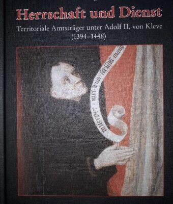 """""""Herrschaft und Dienst. Territoriale Amtsträger unter Adolf II. von Kleve (1394 – 1448)"""""""
